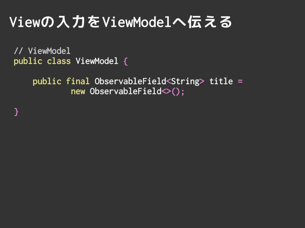 Viewの入力をViewModelへ伝える // ViewModel public class...