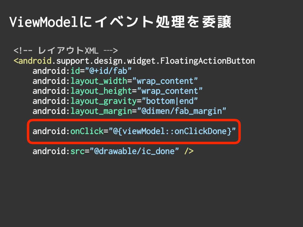 ViewModelにイベント処理を委譲 <!-- レイアウトXML —> <android.s...