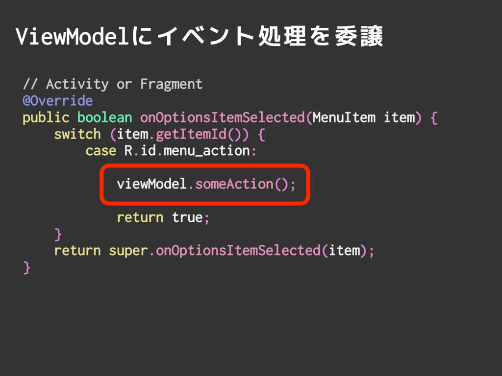 ViewModelにイベント処理を委譲 // Activity or Fragment @Ov...