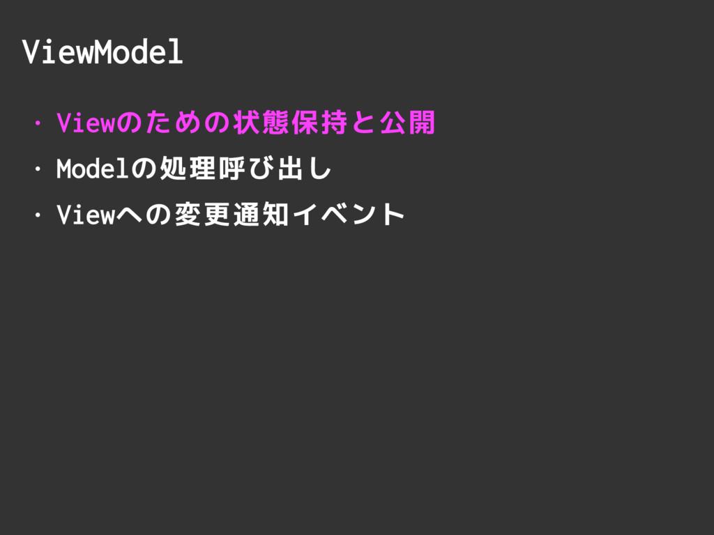 ViewModel • Viewのための状態保持と公開 • Modelの処理呼び出し • Vi...