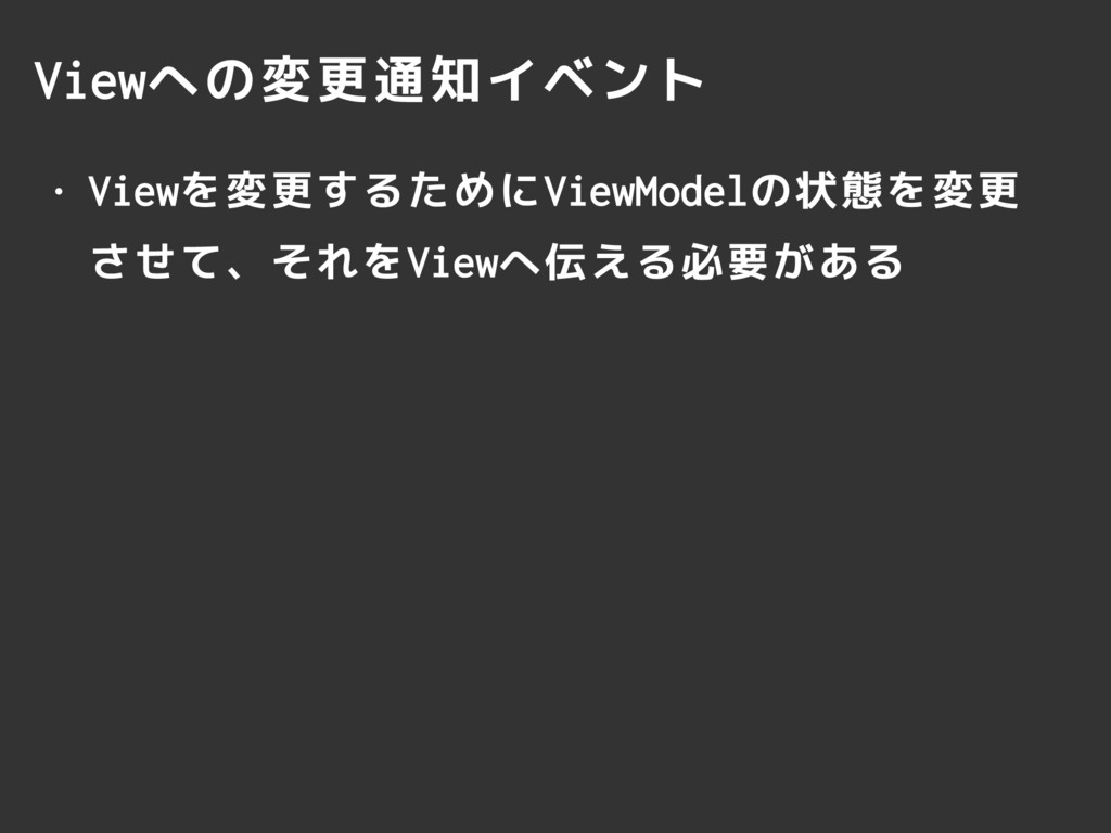 Viewへの変更通知イベント • Viewを変更するためにViewModelの状態を変更 させ...