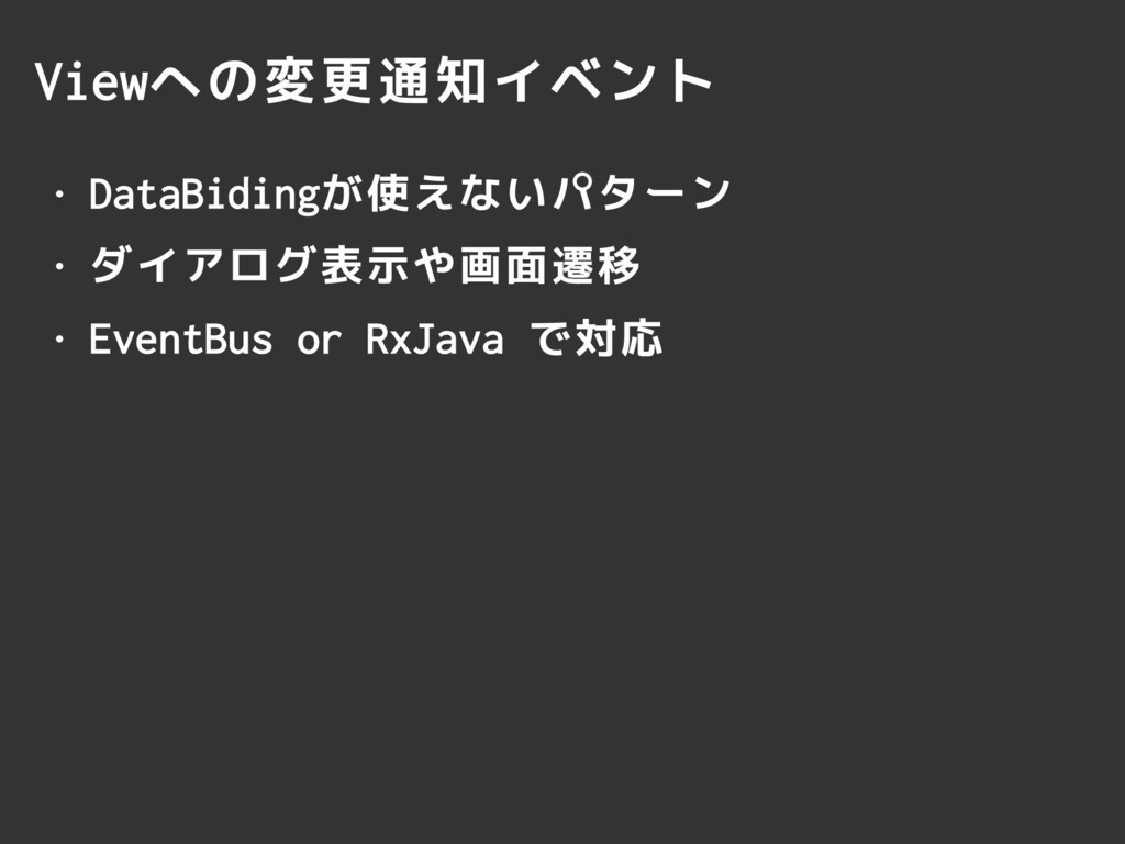 Viewへの変更通知イベント • DataBidingが使えないパターン • ダイアログ表示や...