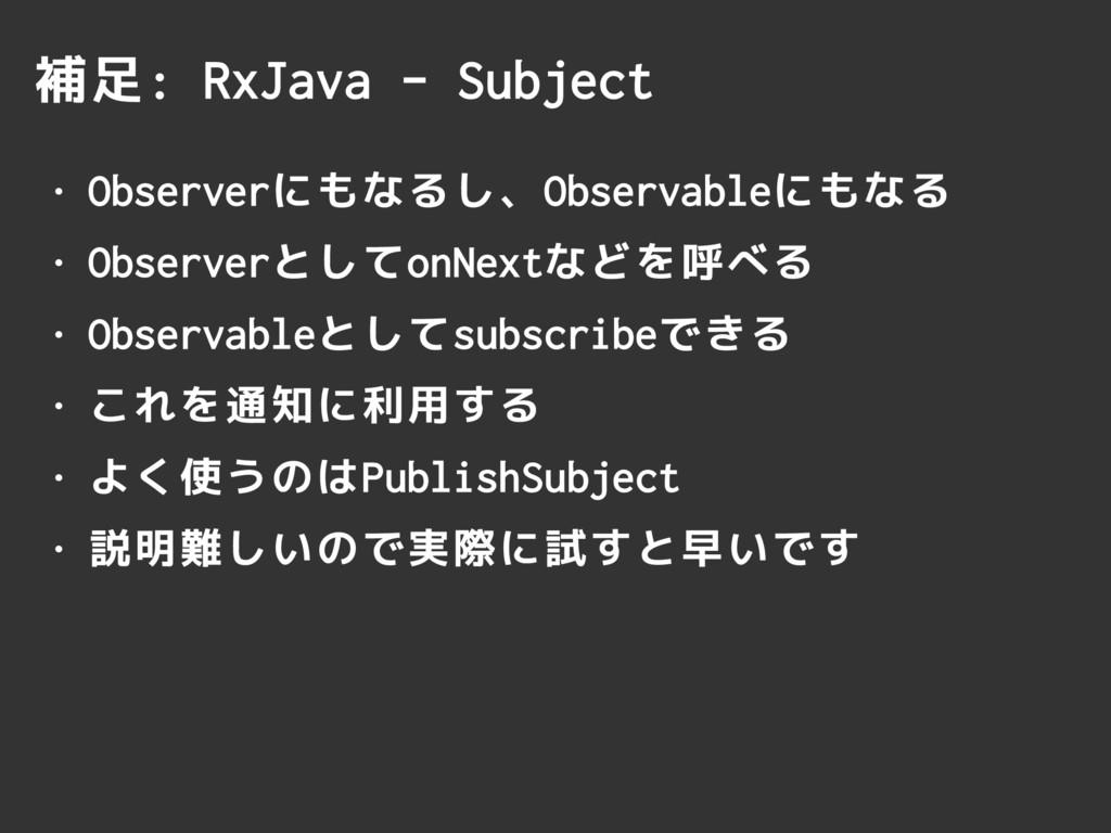 補足: RxJava - Subject • Observerにもなるし、Observable...
