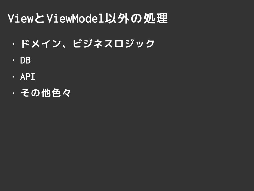 ViewとViewModel以外の処理 • ドメイン、ビジネスロジック • DB • API ...