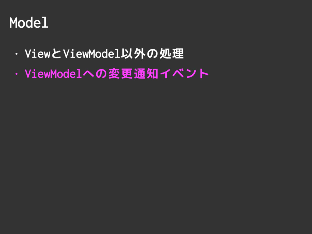 Model • ViewとViewModel以外の処理 • ViewModelへの変更通知イベ...