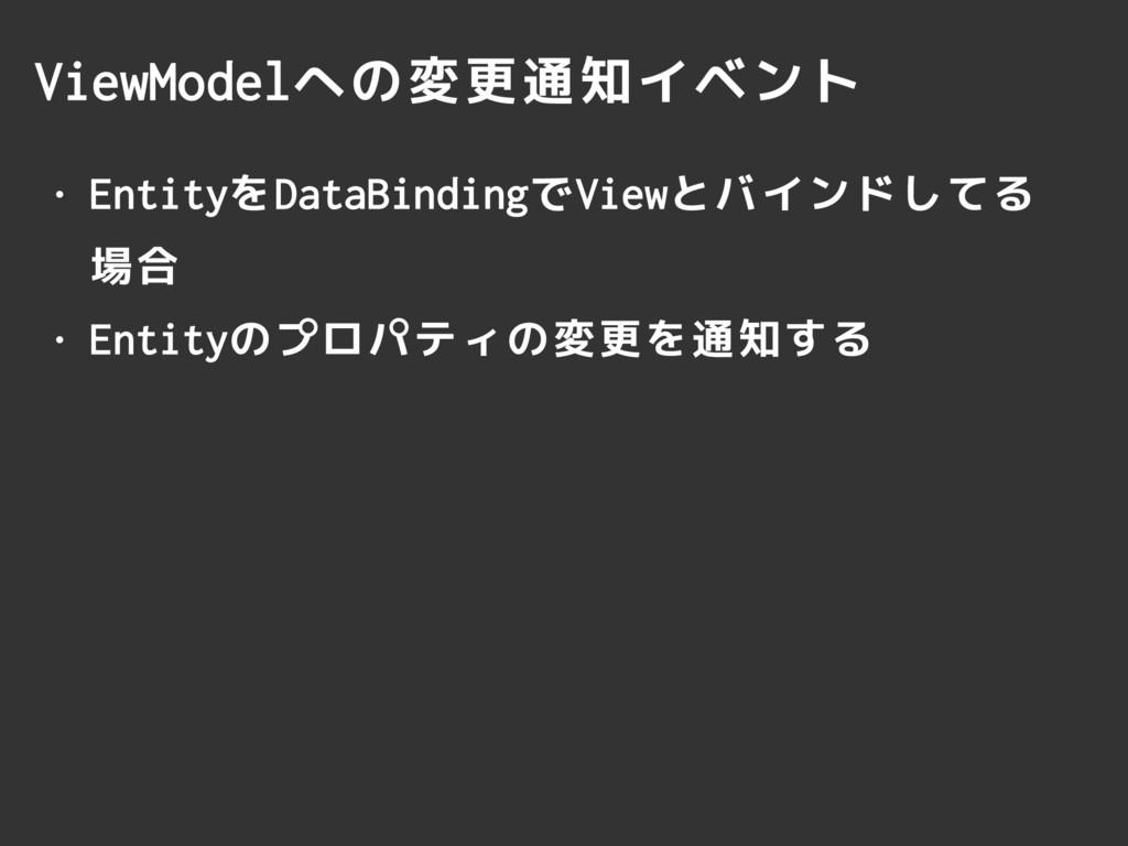 ViewModelへの変更通知イベント • EntityをDataBindingでViewとバ...
