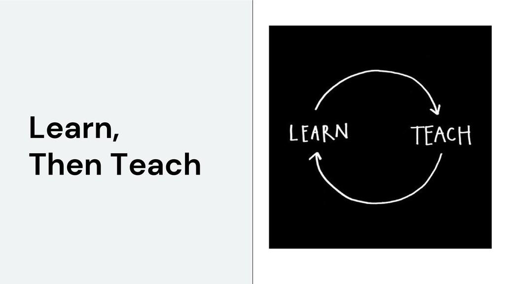 Learn, Then Teach