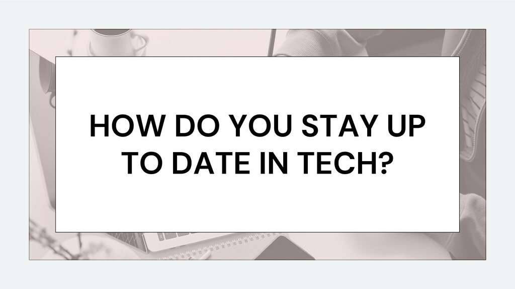 HOW DO YOU STAY UP TO DATE IN TECH?