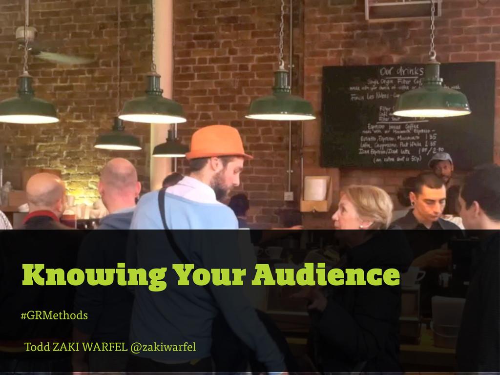 Knowing Your Audience Todd ZAKI WARFEL @zakiwar...