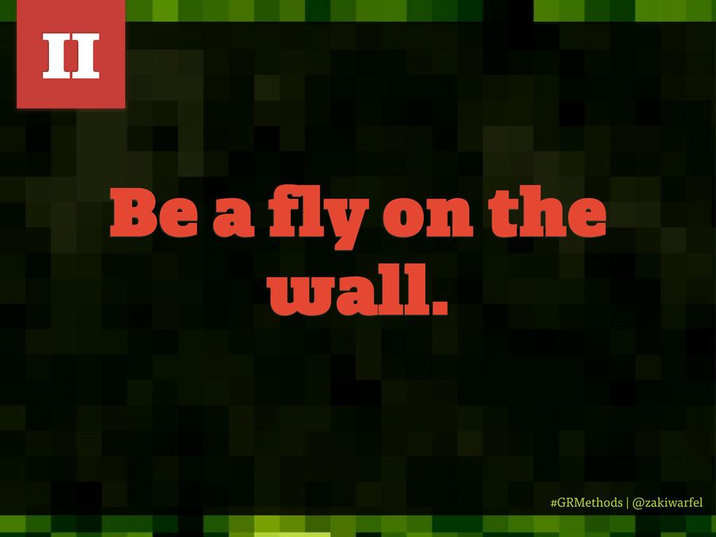 #GRMethods | @zakiwarfel Be a fly on the wall. ...
