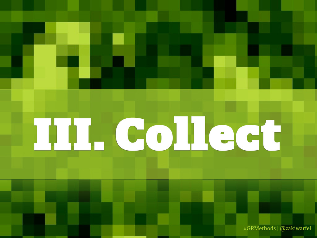 #GRMethods | @zakiwarfel III. Collect