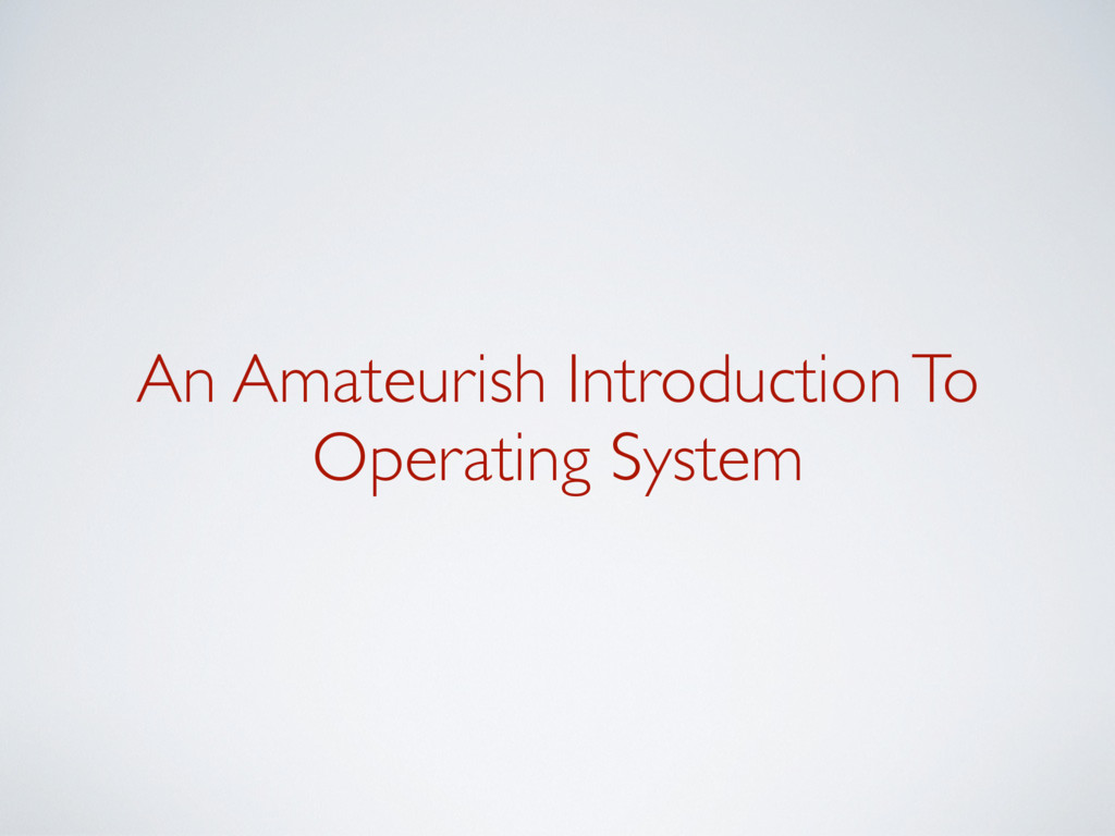 An Amateurish Introduction To Operating System