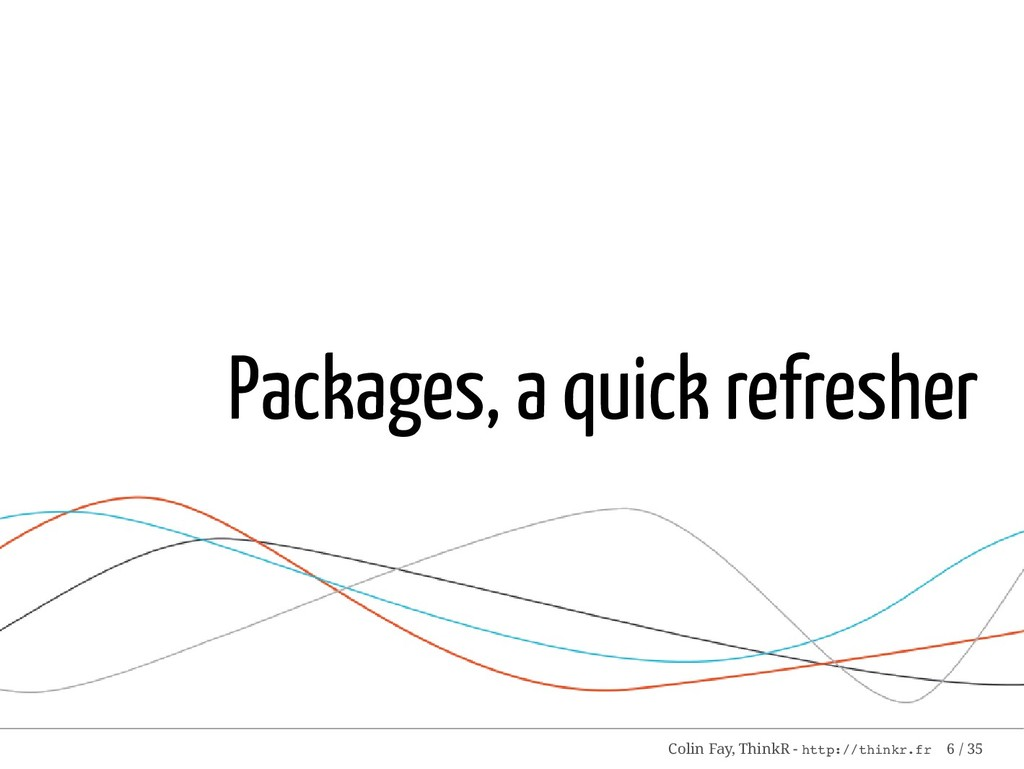 Packages, a quick refresher Colin Fay, ThinkR -...