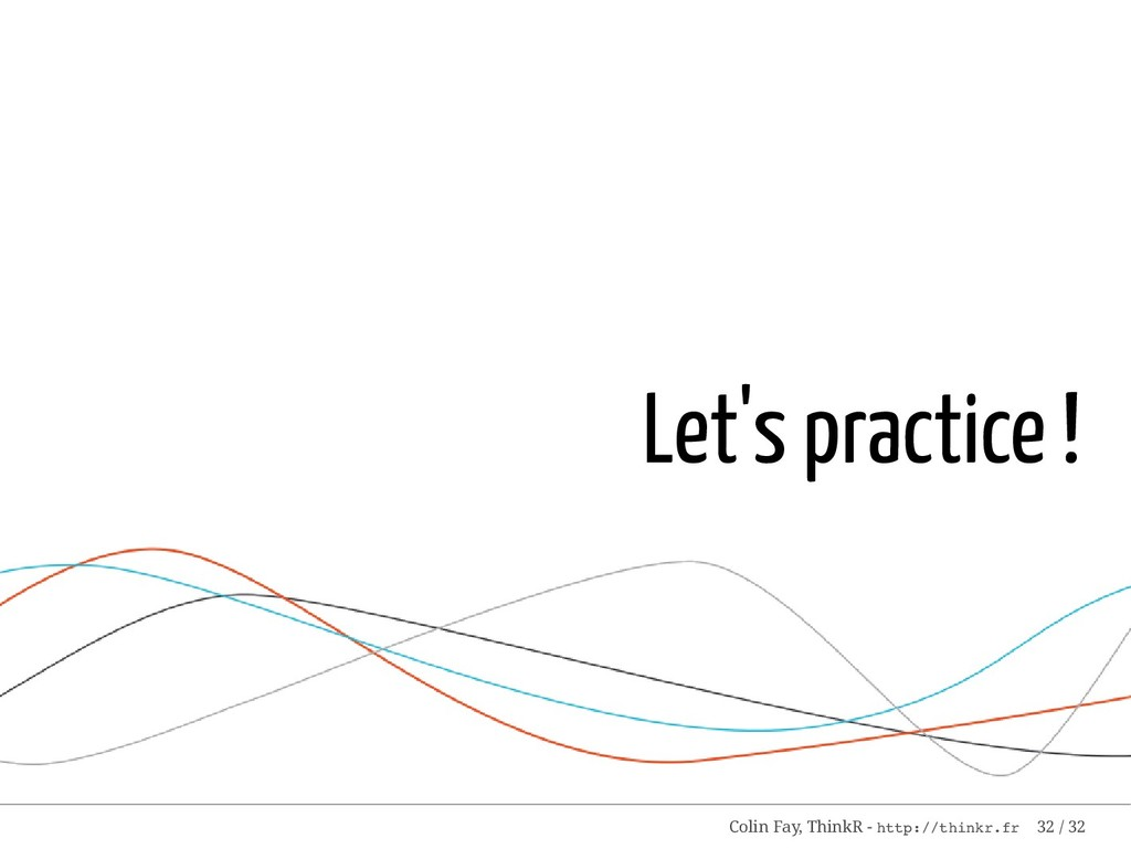 Let's practice ! Colin Fay, ThinkR - http://thi...