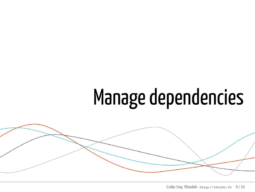 Manage dependencies Colin Fay, ThinkR - http://...