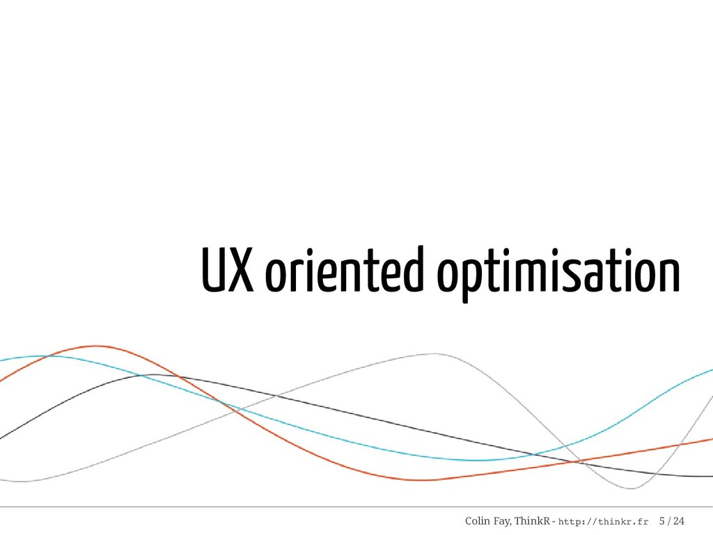 UX oriented optimisation Colin Fay, ThinkR - ht...