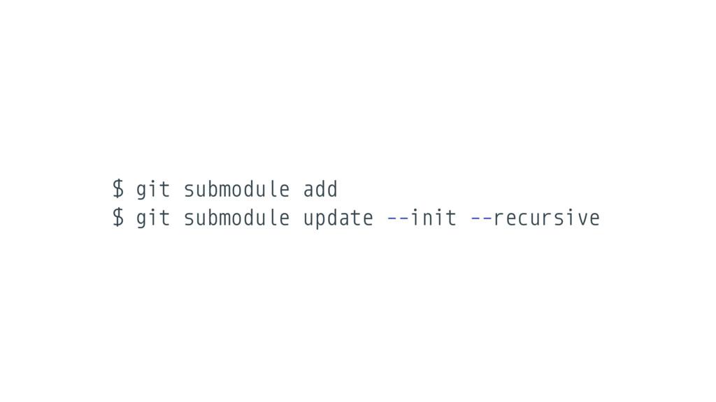 $ git submodule add $ git submodule update --in...