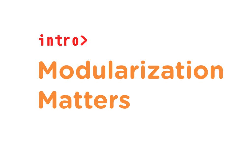 intro> Modularization Matters