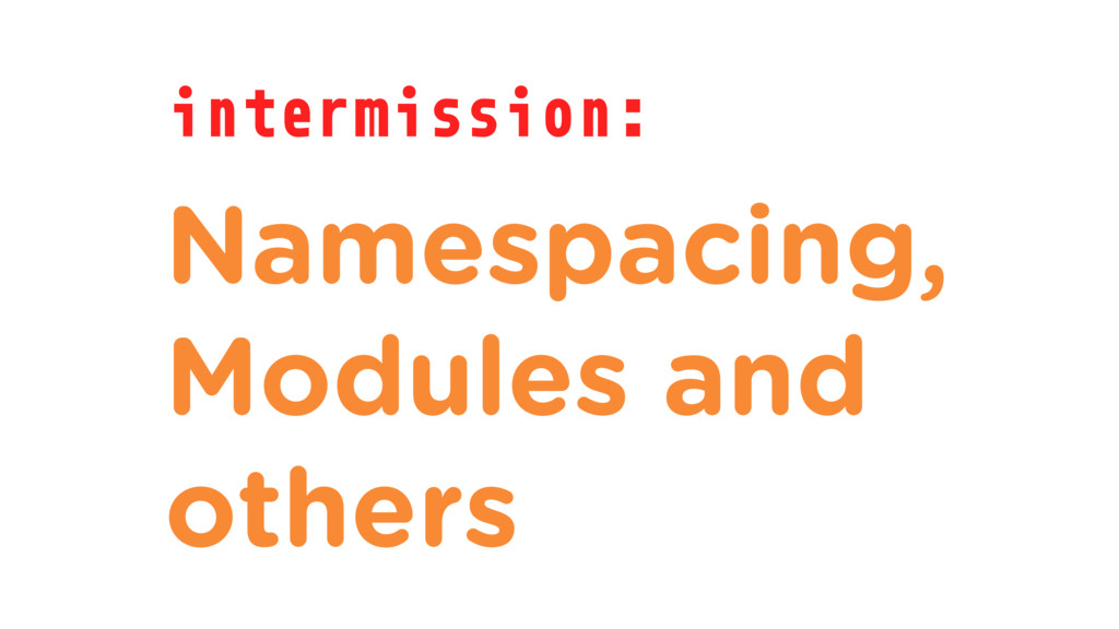 intermission: Namespacing, Modules and others