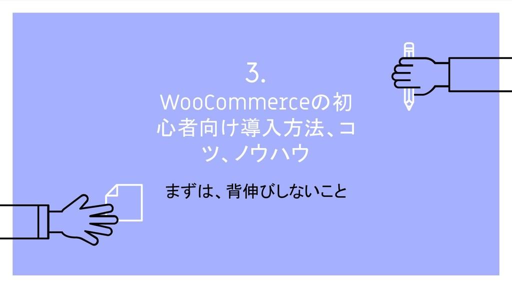 3. WooCommerceの初 心者向け導入方法、コ ツ、ノウハウ まずは、背伸びしないこと