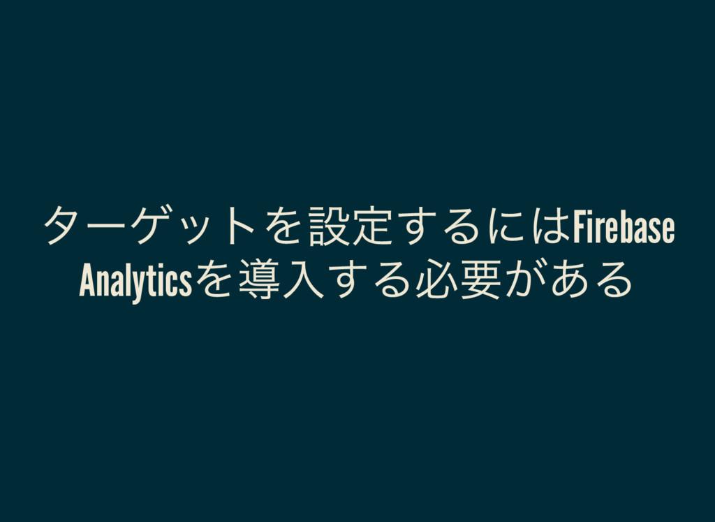 ターゲットを設定するにはFirebase Analytics を導入する必要がある