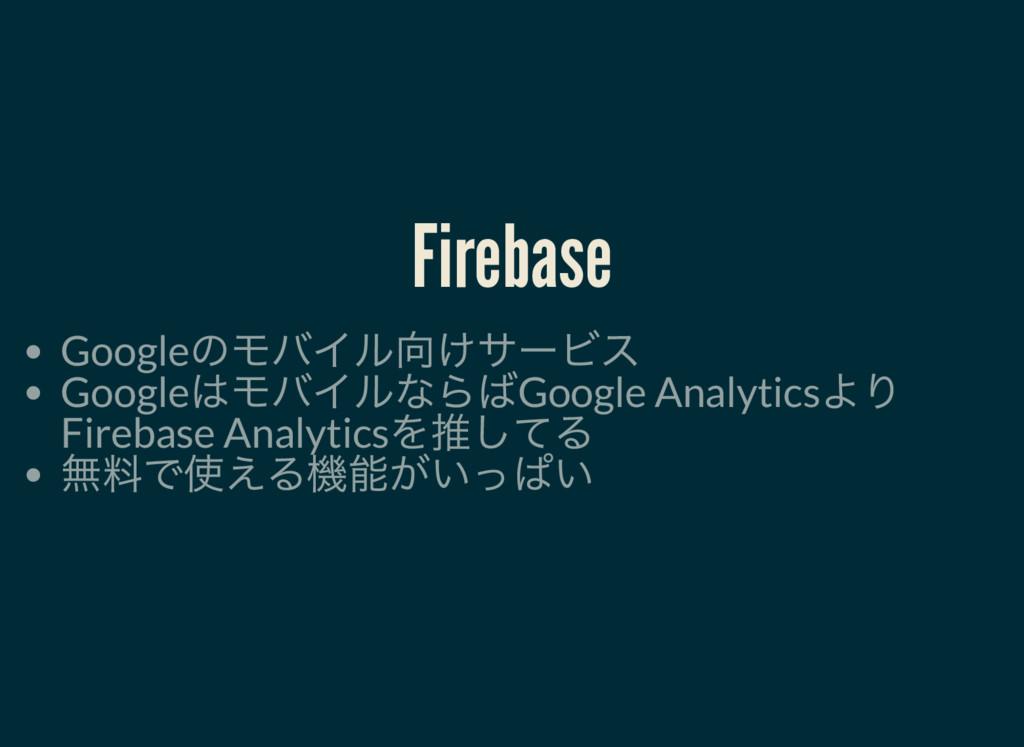 Firebase Google のモバイル向けサービス Google はモバイルならばGoog...