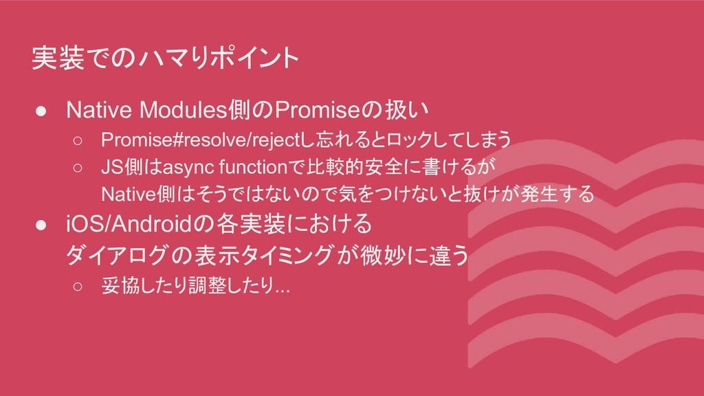 実装でのハマりポイント ● Native Modules側のPromiseの扱い ○ Prom...
