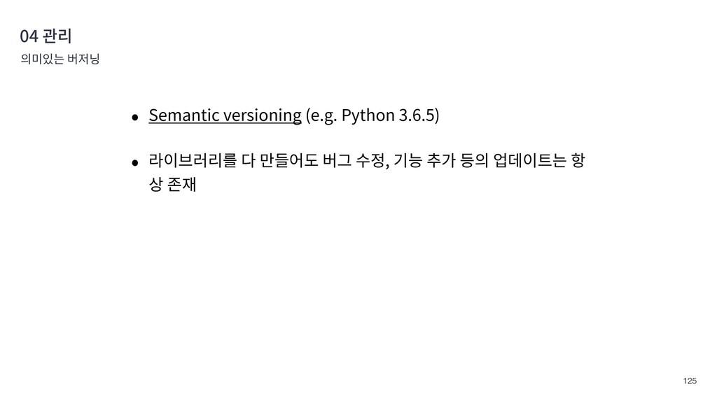 !125 04 관리 의미있는 버저닝 • Semantic versioning (e.g....