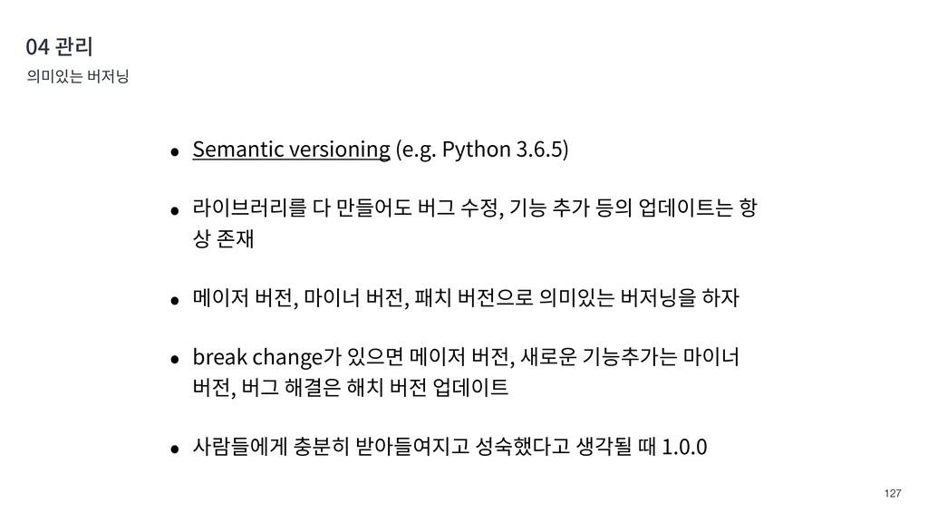 !127 04 관리 의미있는 버저닝 • Semantic versioning (e.g....
