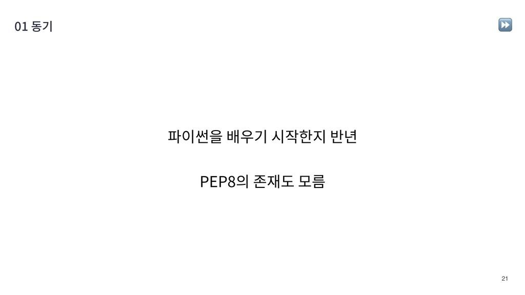 !21 파이썬을 배우기 시작한지 반년 PEP8의 존재도 모름 01 동기 ⏩