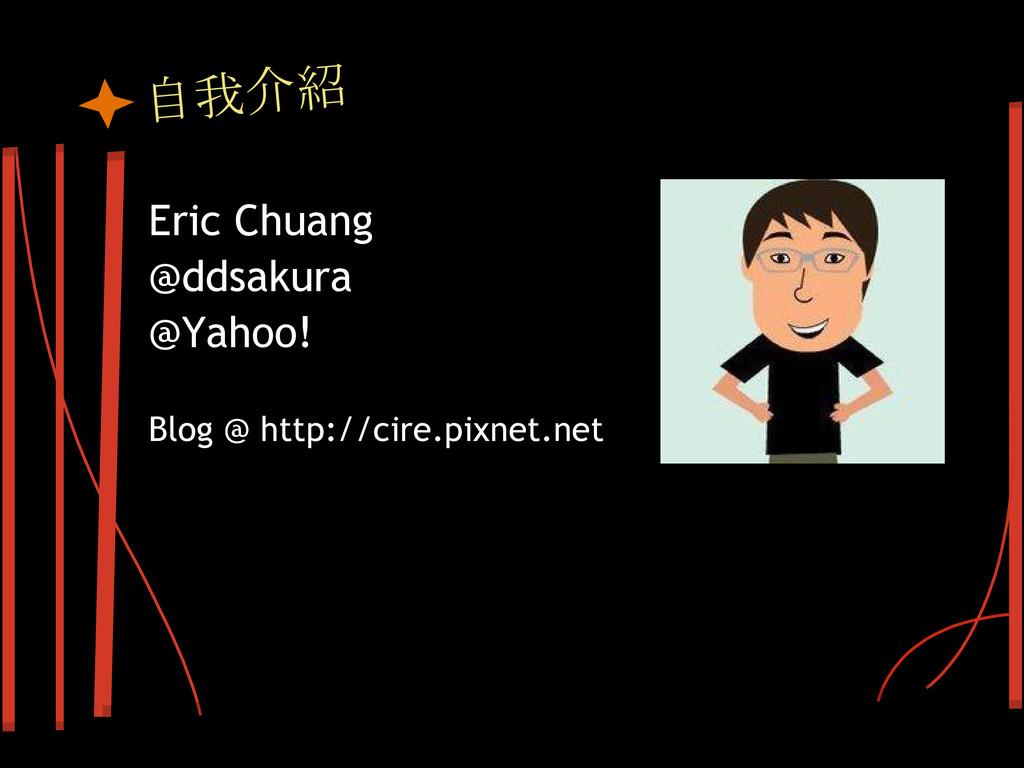自我介紹 Eric Chuang @ddsakura @Yahoo! Blog @ http:...