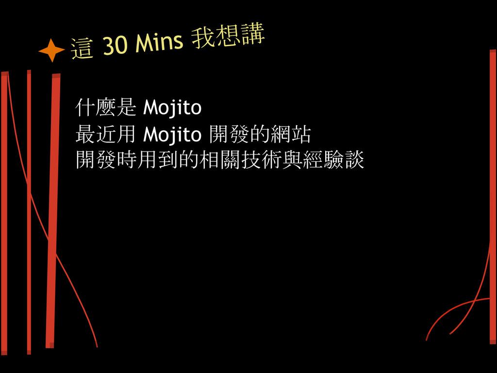 這 30 Mins 我想講 什麼是 Mojito 最近用 Mojito 開發的網站 開發時用到...