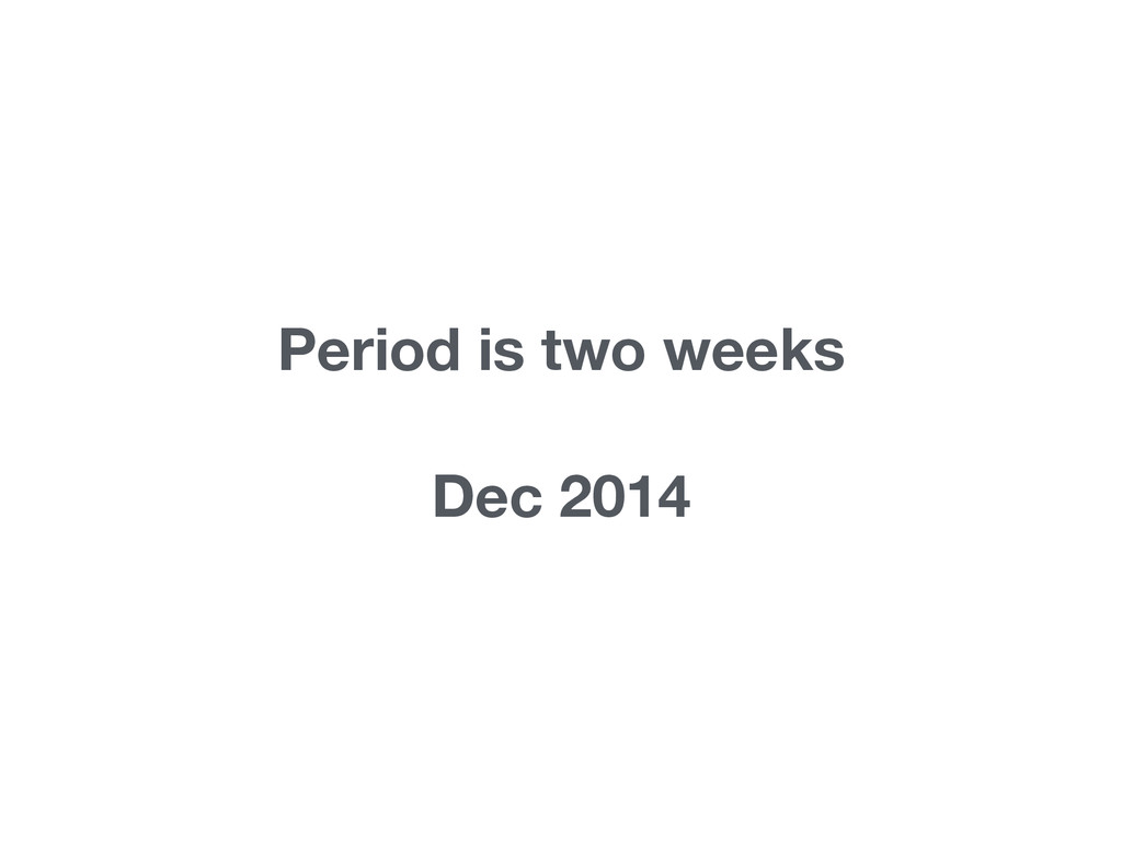 Period is two weeks