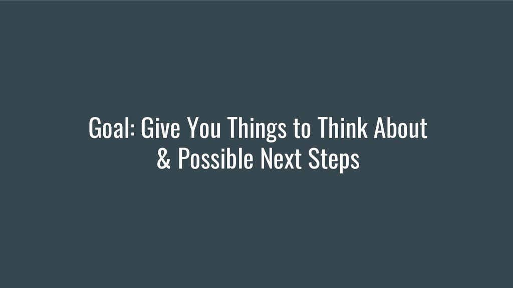 Goal: Give You Things to Think About & Possible...