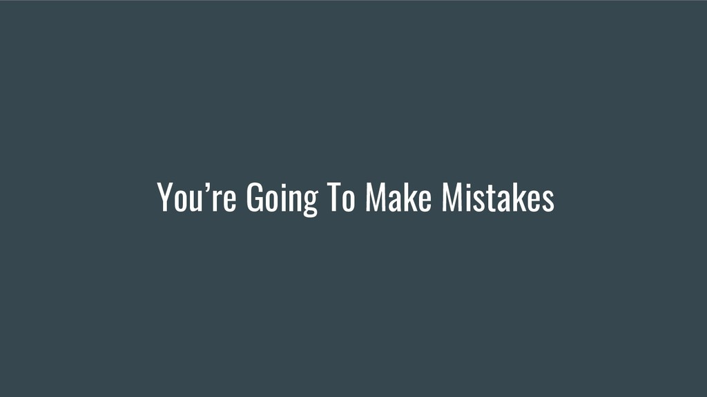 You're Going To Make Mistakes