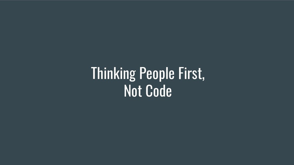 Thinking People First, Not Code