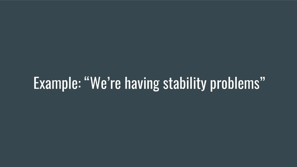 """Example: """"We're having stability problems"""""""