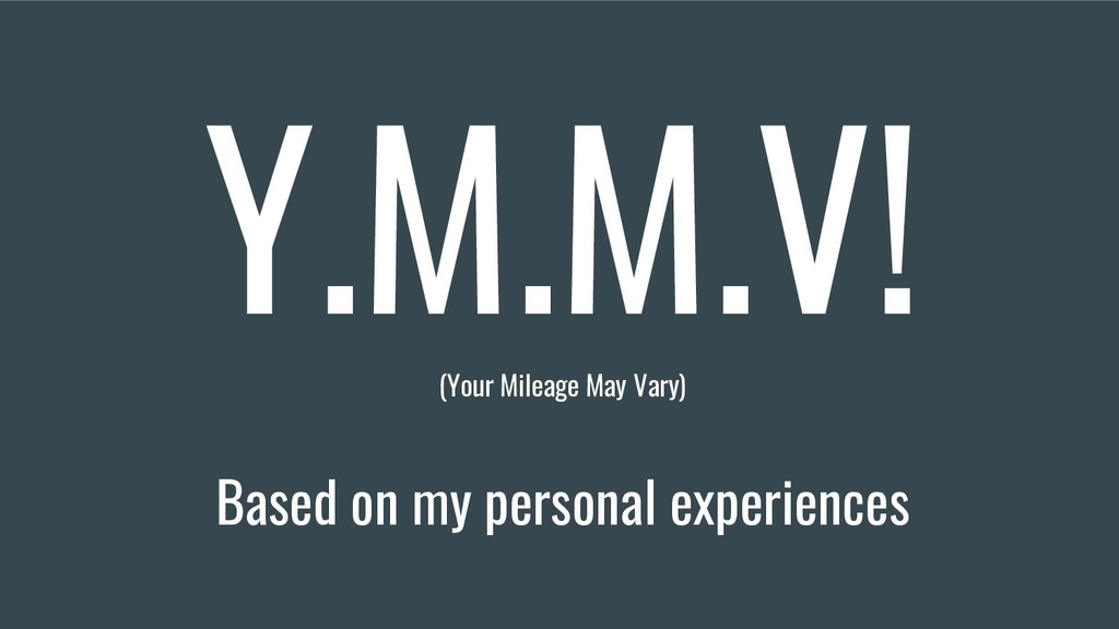 Y.M.M.V! (Your Mileage May Vary) Based on my pe...