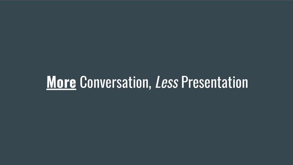 More Conversation, Less Presentation