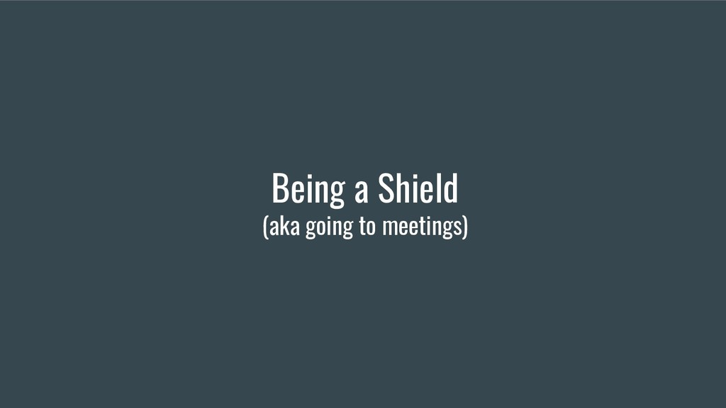 Being a Shield (aka going to meetings)