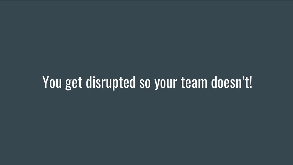 You get disrupted so your team doesn't!