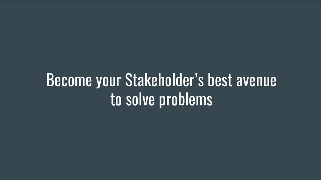 Become your Stakeholder's best avenue to solve ...