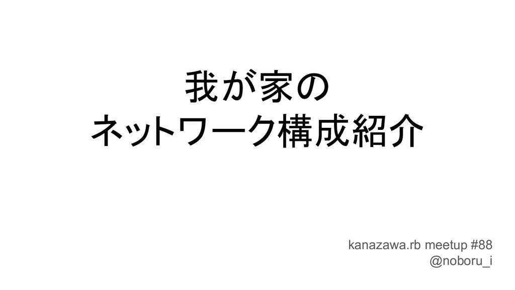 我が家の ネットワーク構成紹介 kanazawa.rb meetup #88 @noboru_i
