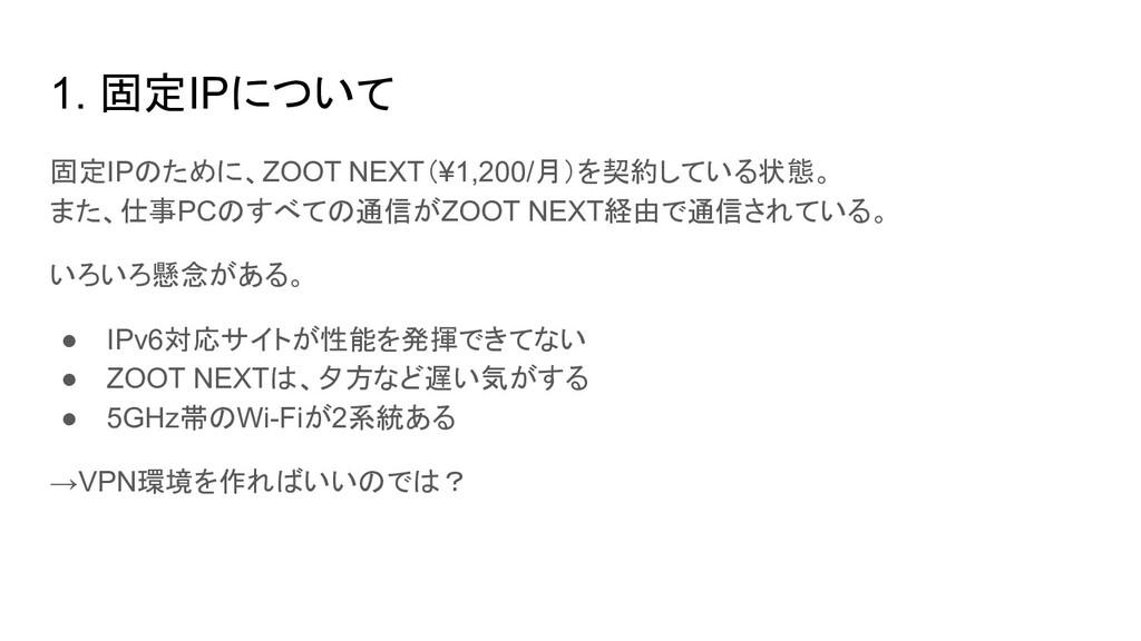 1. 固定IPについて 固定IPのために、ZOOT NEXT(¥1,200/月)を契約している...