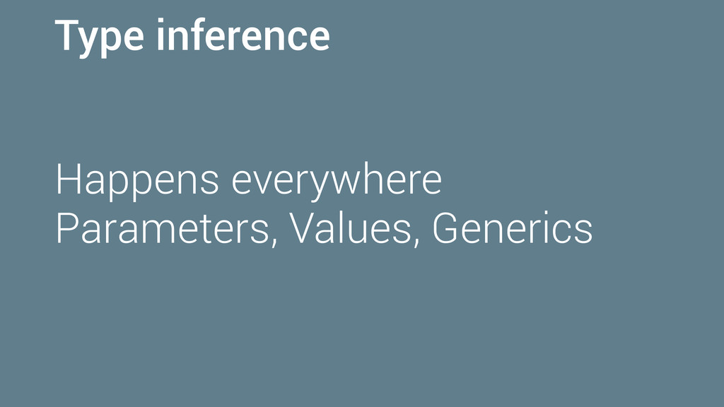 Type inference Happens everywhere Parameters, V...