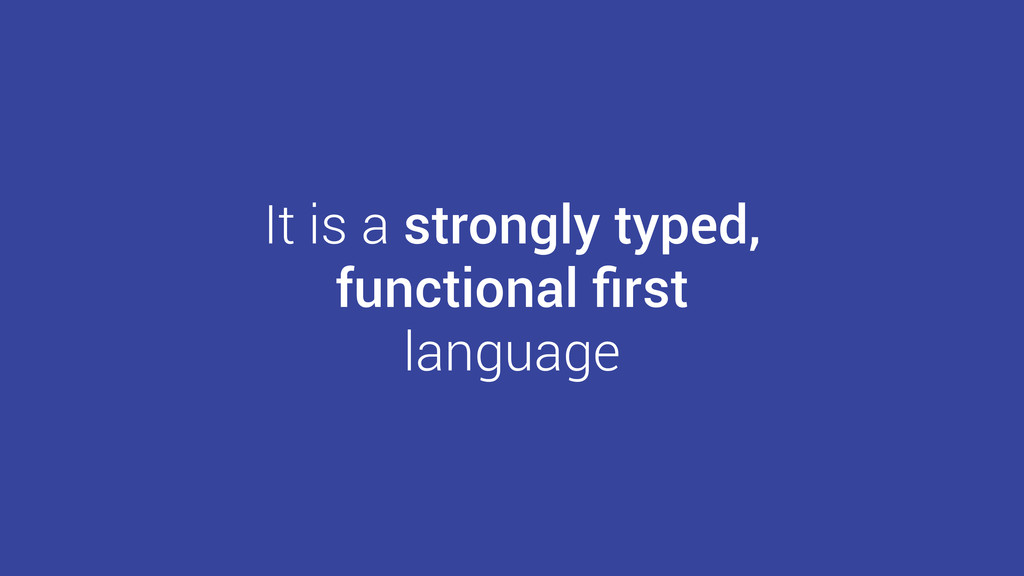 It is a strongly typed, functional first language