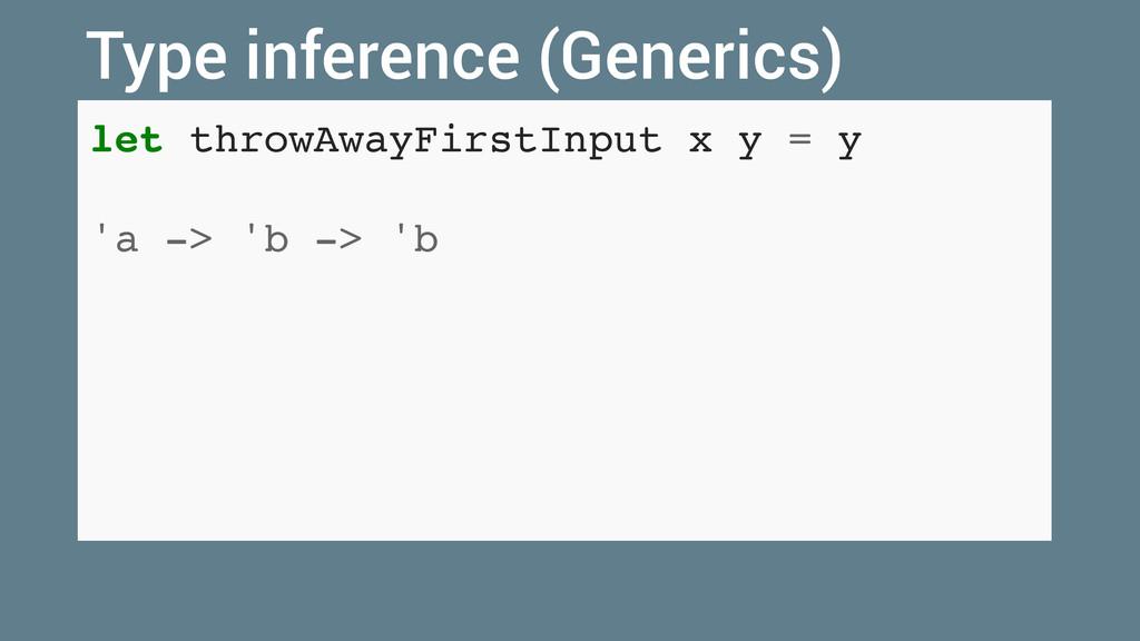 let throwAwayFirstInput x y = y 'a -> 'b -> 'b ...