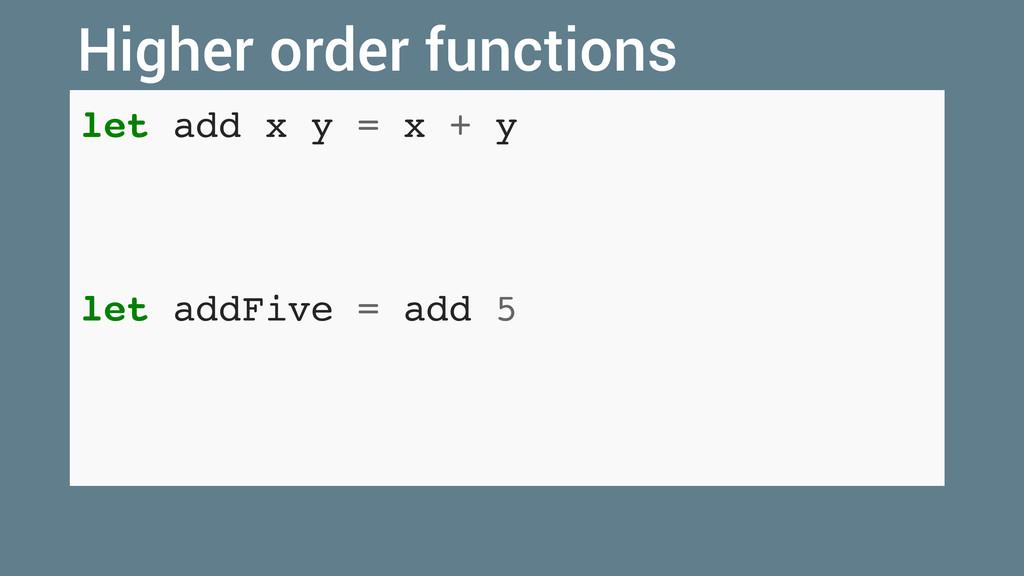 let add x y = x + y let addFive = add 5 Higher ...
