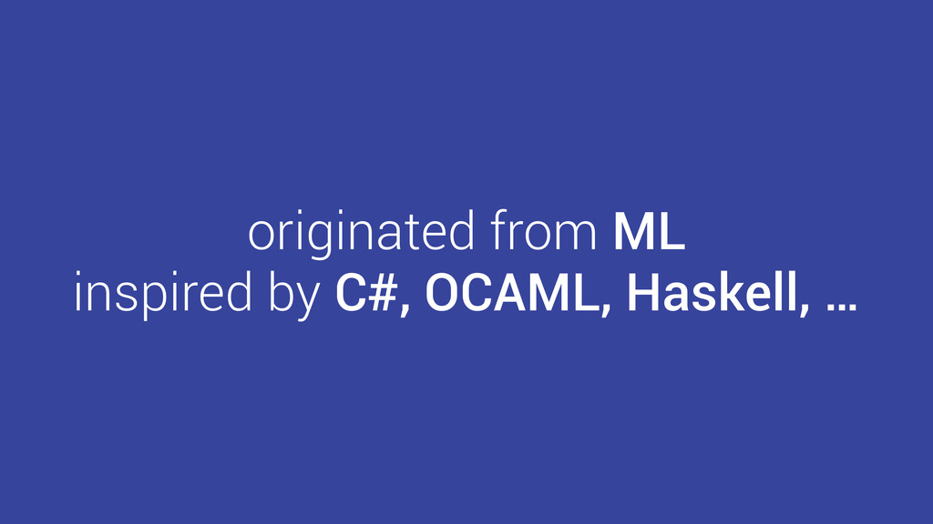 originated from ML inspired by C#, OCAML, Haske...