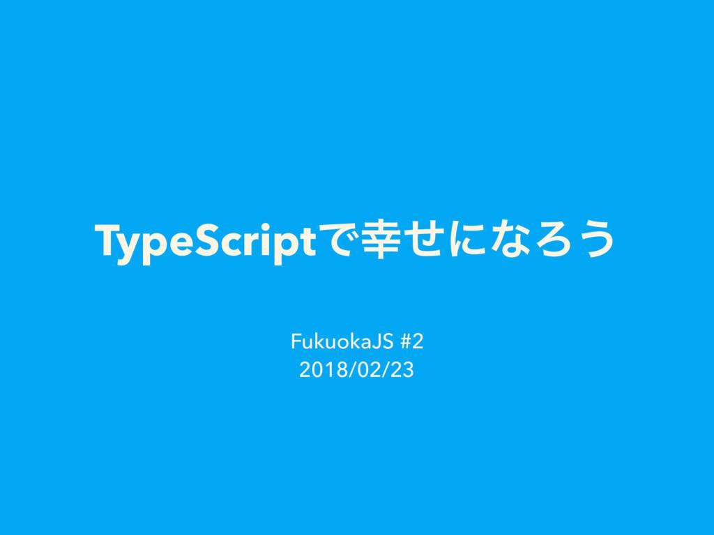 TypeScriptͰͤʹͳΖ͏ FukuokaJS #2 2018/02/23